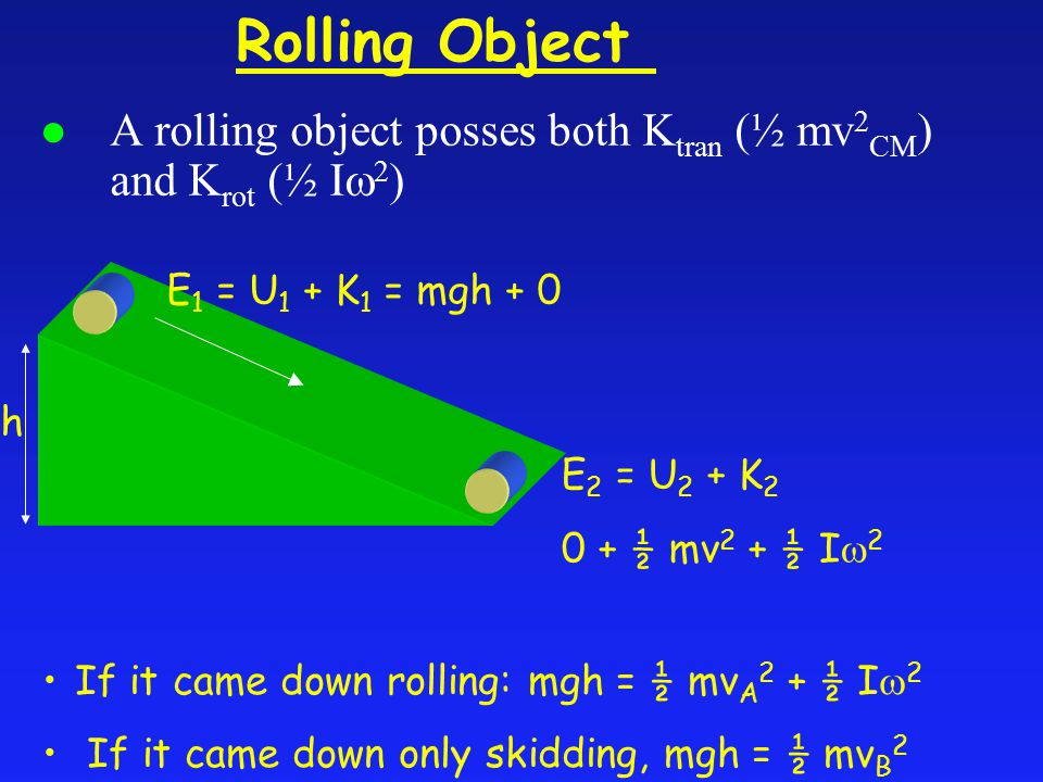 l A rolling object posses both K tran (½ mv 2 CM ) and K rot (½ I  2 ) Rolling Object E 1 = U 1 + K 1 = mgh + 0 E 2 = U 2 + K ½ mv 2 + ½ I  2 h If it came down rolling: mgh = ½ mv A 2 + ½ I  2 If it came down only skidding, mgh = ½ mv B 2