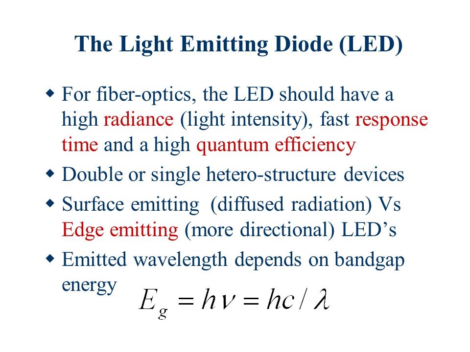 The Light Emitting Diode (LED)  For fiber-optics, the LED should have a high radiance (light intensity), fast response time and a high quantum efficiency  Double or single hetero-structure devices  Surface emitting (diffused radiation) Vs Edge emitting (more directional) LED's  Emitted wavelength depends on bandgap energy