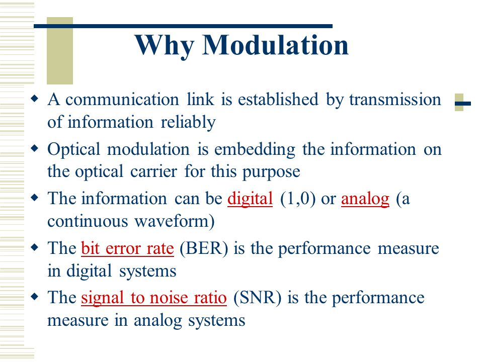 Why Modulation  A communication link is established by transmission of information reliably  Optical modulation is embedding the information on the optical carrier for this purpose  The information can be digital (1,0) or analog (a continuous waveform)  The bit error rate (BER) is the performance measure in digital systems  The signal to noise ratio (SNR) is the performance measure in analog systems