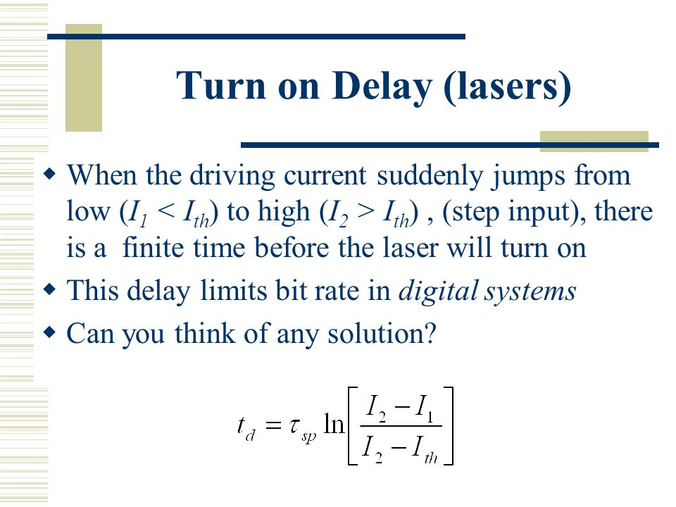 Turn on Delay (lasers)  When the driving current suddenly jumps from low (I 1 I th ), (step input), there is a finite time before the laser will turn on  This delay limits bit rate in digital systems  Can you think of any solution