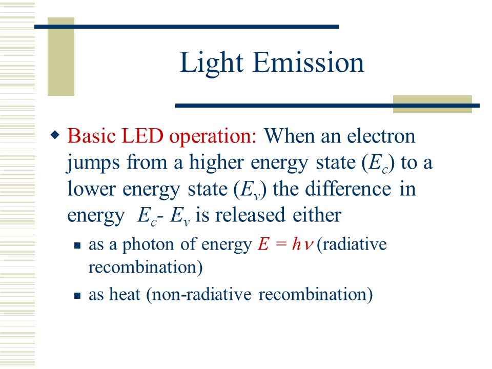 Light Emission  Basic LED operation: When an electron jumps from a higher energy state (E c ) to a lower energy state (E v ) the difference in energy E c - E v is released either as a photon of energy E = h (radiative recombination) as heat (non-radiative recombination)