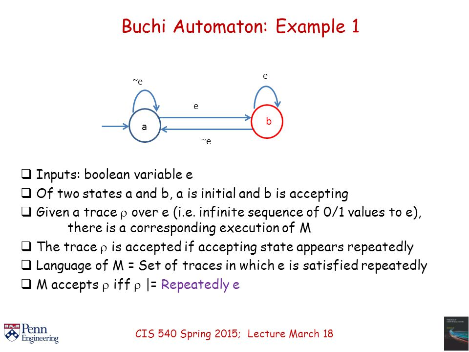 Buchi Automaton: Example 1 a ~e e  Inputs: boolean variable e  Of two states a and b, a is initial and b is accepting  Given a trace  over e (i.e.