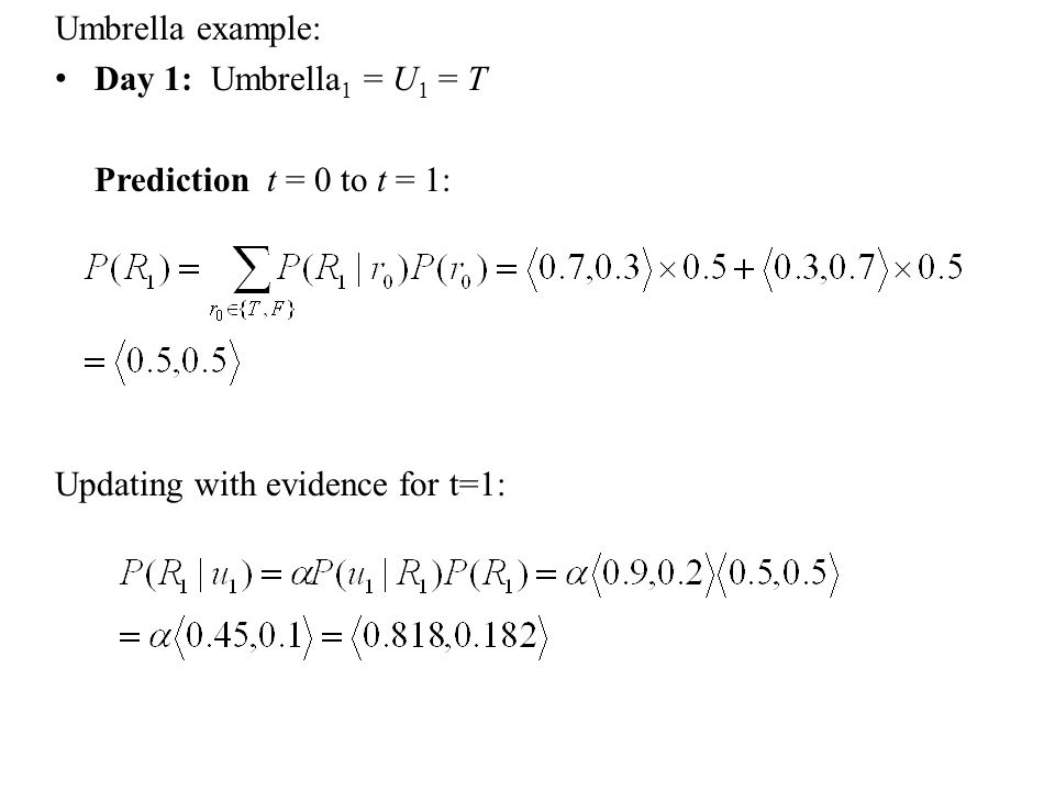 Umbrella example: Day 1: Umbrella 1 = U 1 = T Prediction t = 0 to t = 1: Updating with evidence for t=1:
