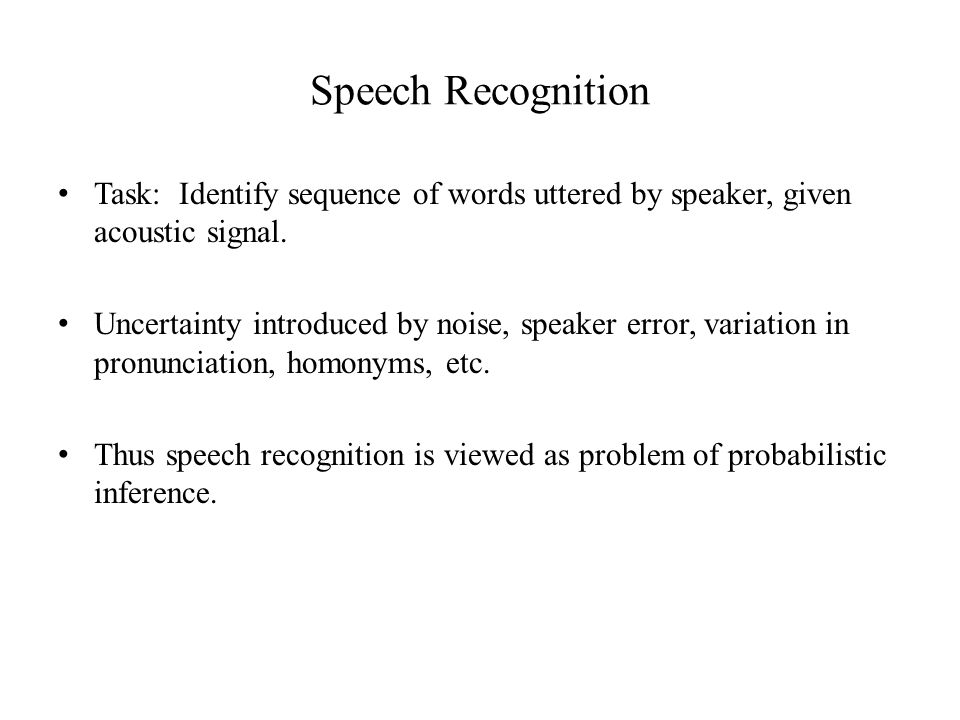 Speech Recognition Task: Identify sequence of words uttered by speaker, given acoustic signal.