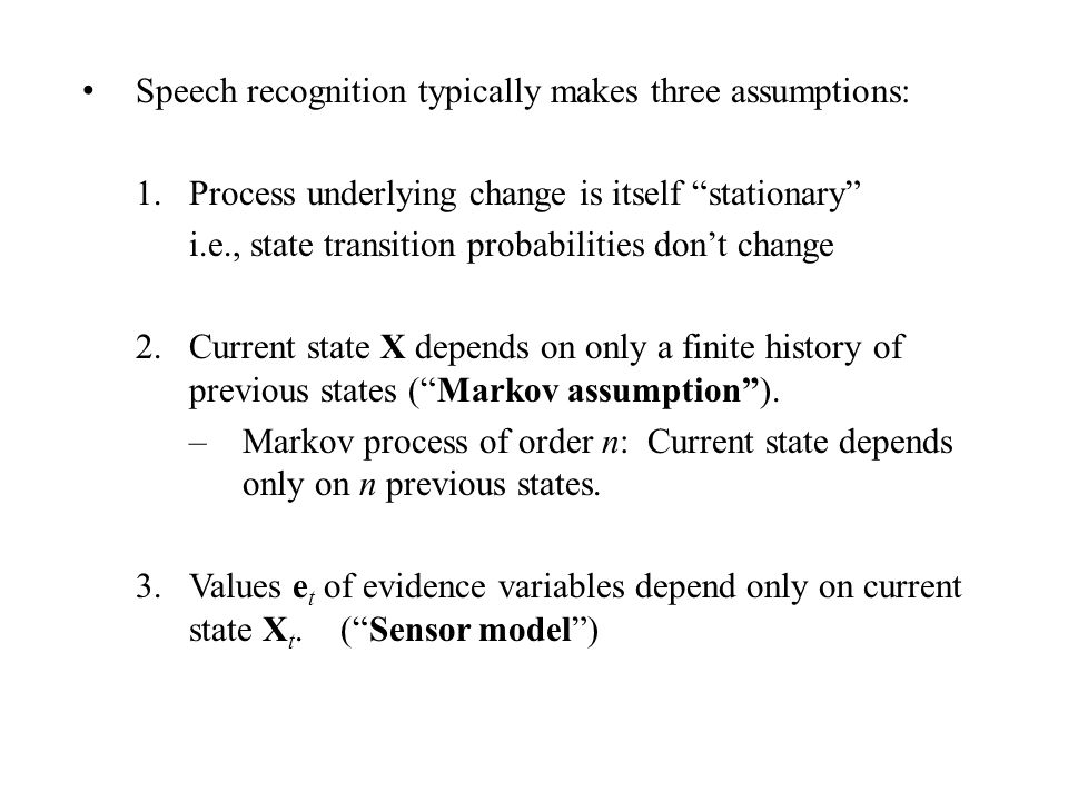 Speech recognition typically makes three assumptions: 1.Process underlying change is itself stationary i.e., state transition probabilities don't change 2.Current state X depends on only a finite history of previous states ( Markov assumption ).