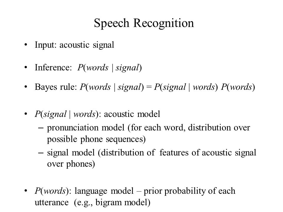 Speech Recognition Input: acoustic signal Inference: P(words | signal) Bayes rule: P(words | signal) = P(signal | words) P(words) P(signal | words): acoustic model – pronunciation model (for each word, distribution over possible phone sequences) – signal model (distribution of features of acoustic signal over phones) P(words): language model – prior probability of each utterance (e.g., bigram model)