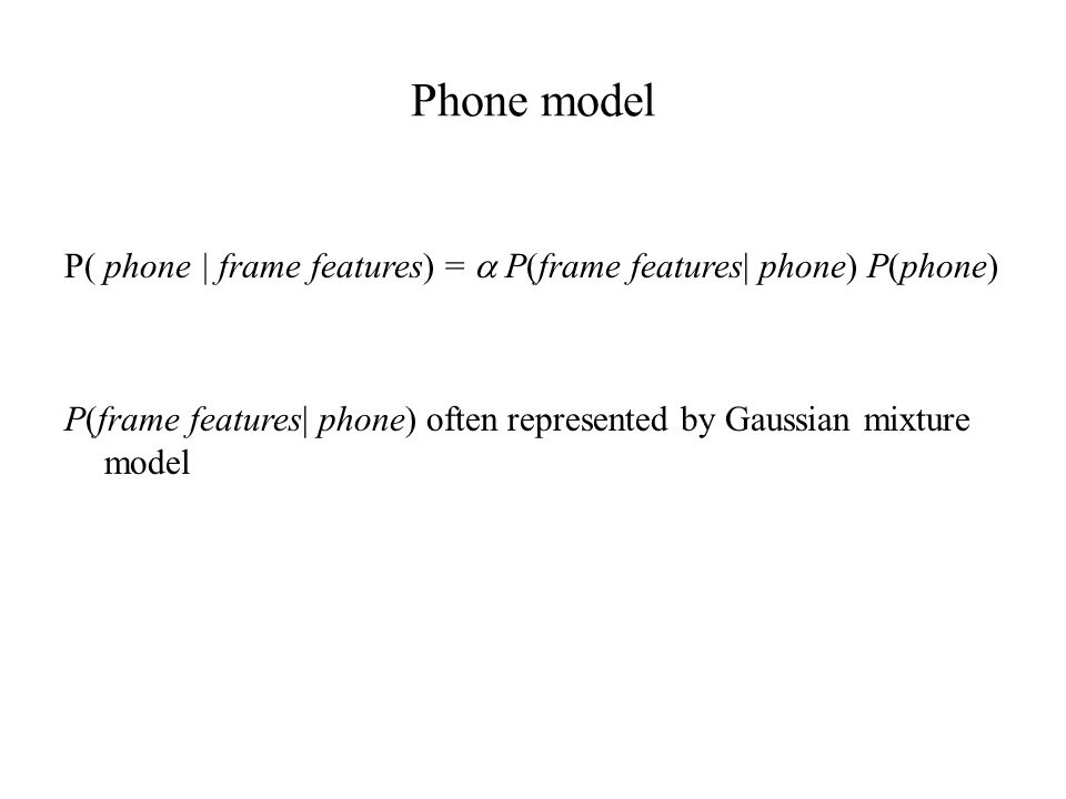 Phone model P( phone | frame features) =  P(frame features| phone) P(phone) P(frame features| phone) often represented by Gaussian mixture model