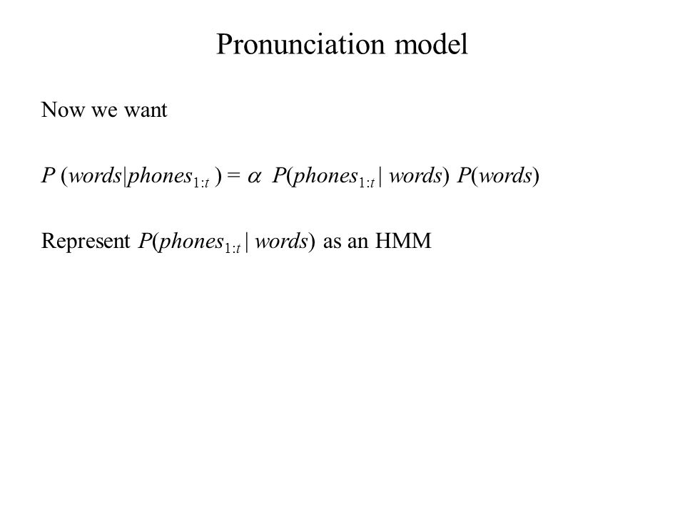 Pronunciation model Now we want P (words|phones 1:t ) =  P(phones 1:t | words) P(words) Represent P(phones 1:t | words) as an HMM