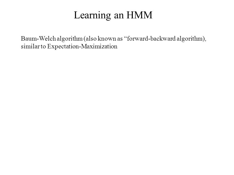 Learning an HMM Baum-Welch algorithm (also known as forward-backward algorithm), similar to Expectation-Maximization