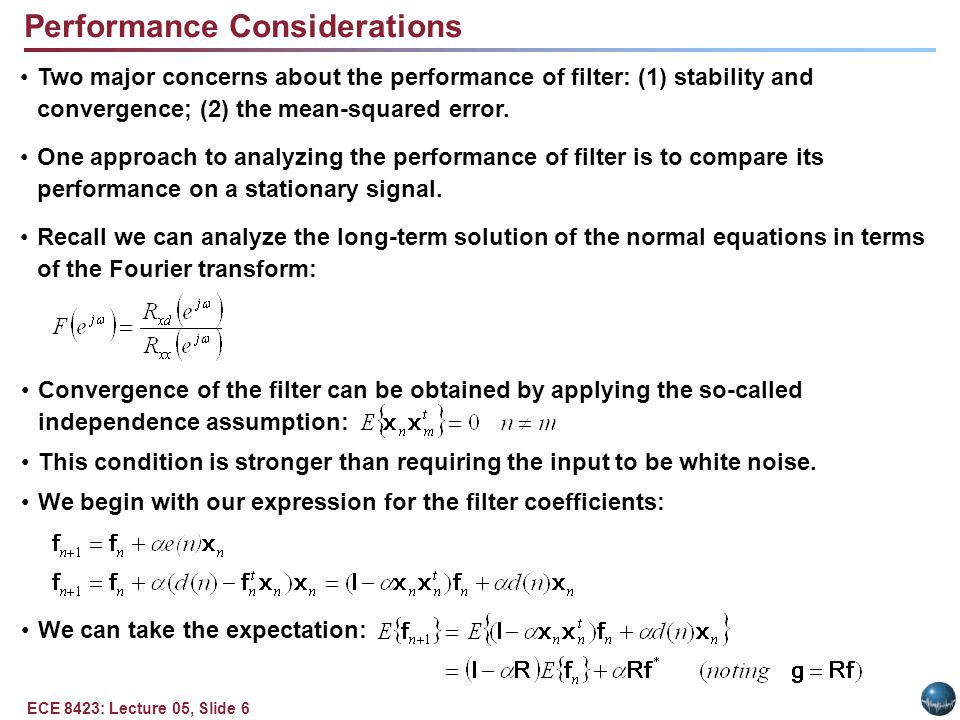 ECE 8423: Lecture 05, Slide 6 Performance Considerations Two major concerns about the performance of filter: (1) stability and convergence; (2) the mean-squared error.