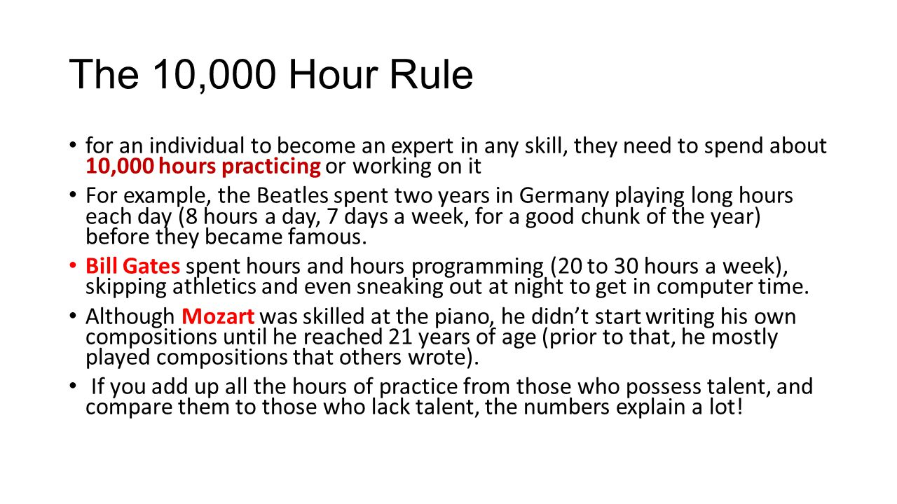 The 10,000 Hour Rule for an individual to become an expert in any skill, they need to spend about 10,000 hours practicing or working on it For example, the Beatles spent two years in Germany playing long hours each day (8 hours a day, 7 days a week, for a good chunk of the year) before they became famous.