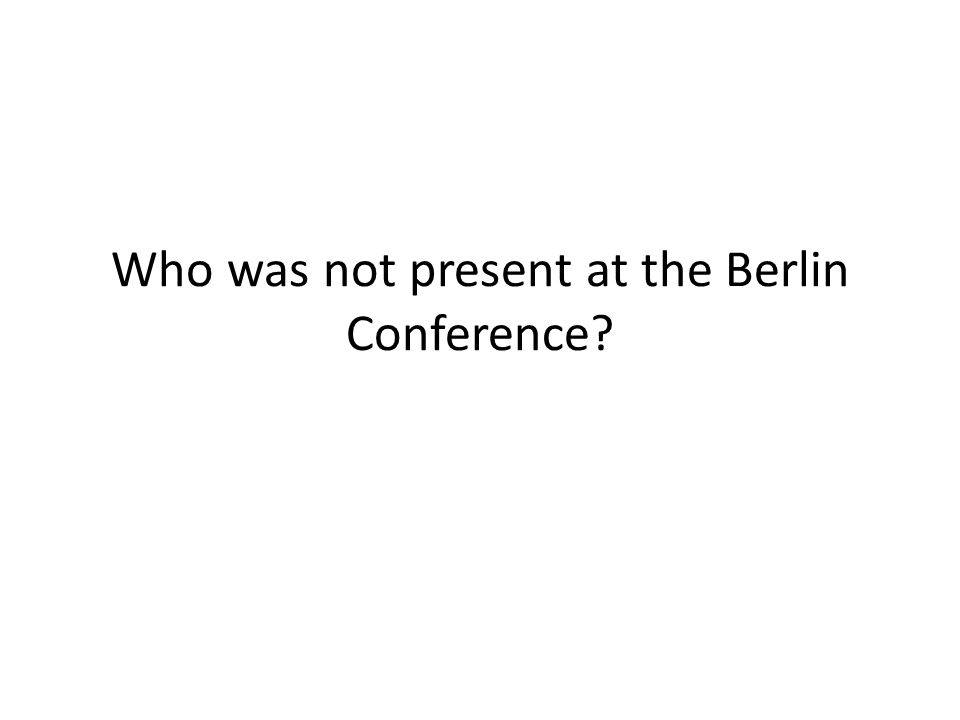 Who was not present at the Berlin Conference
