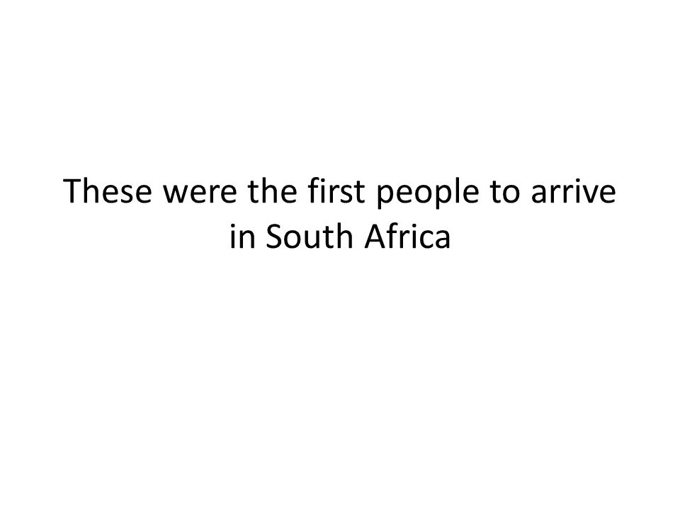 These were the first people to arrive in South Africa