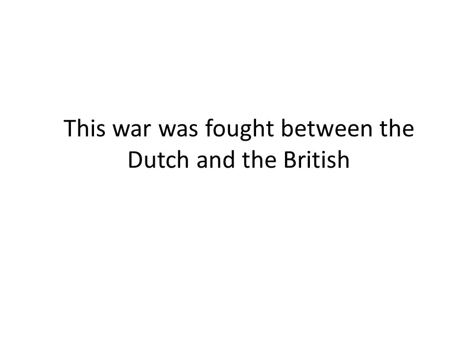 This war was fought between the Dutch and the British
