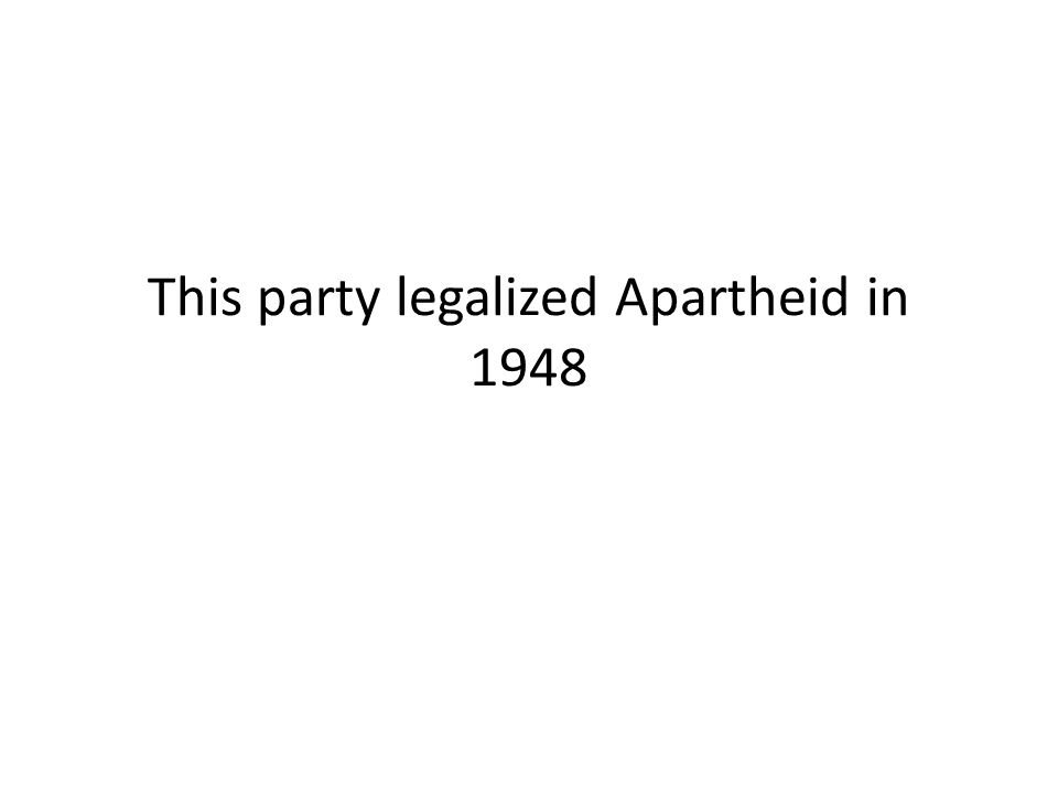 This party legalized Apartheid in 1948