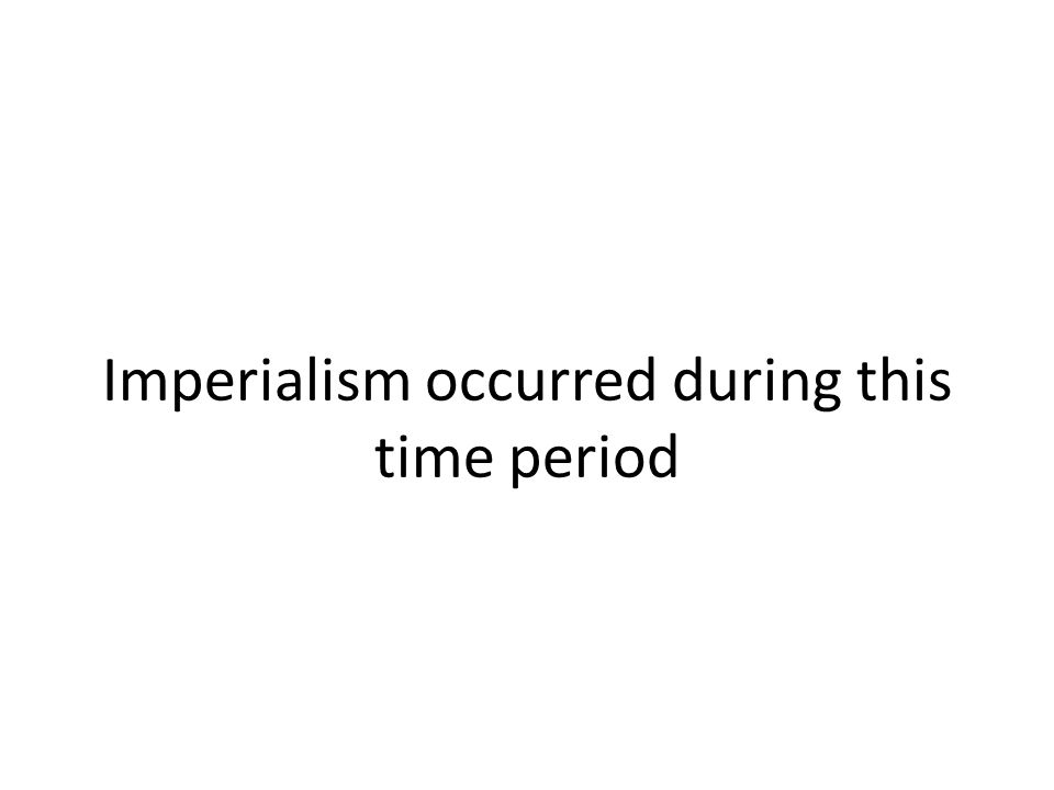 Imperialism occurred during this time period