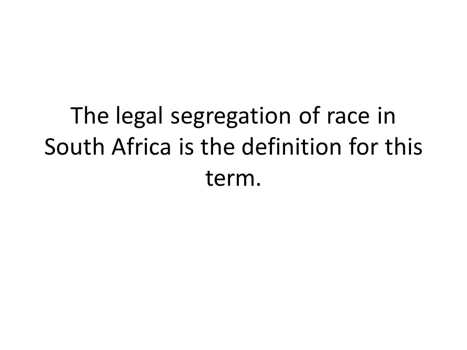 The legal segregation of race in South Africa is the definition for this term.