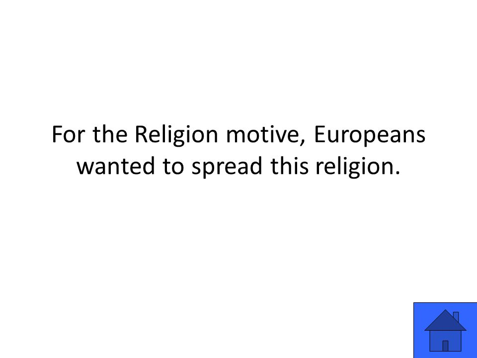 For the Religion motive, Europeans wanted to spread this religion.