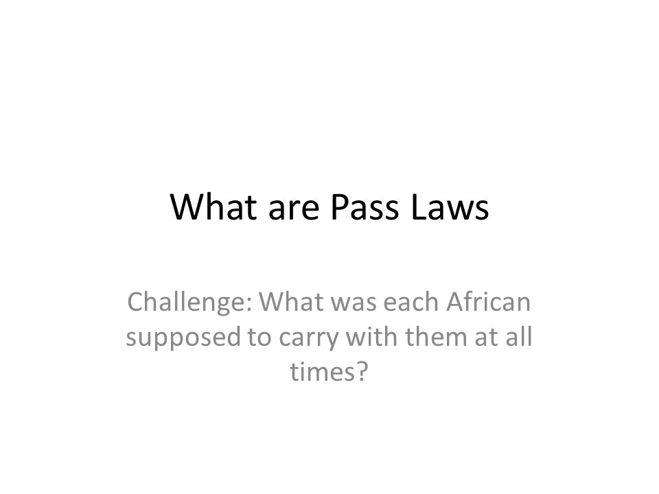 What are Pass Laws Challenge: What was each African supposed to carry with them at all times