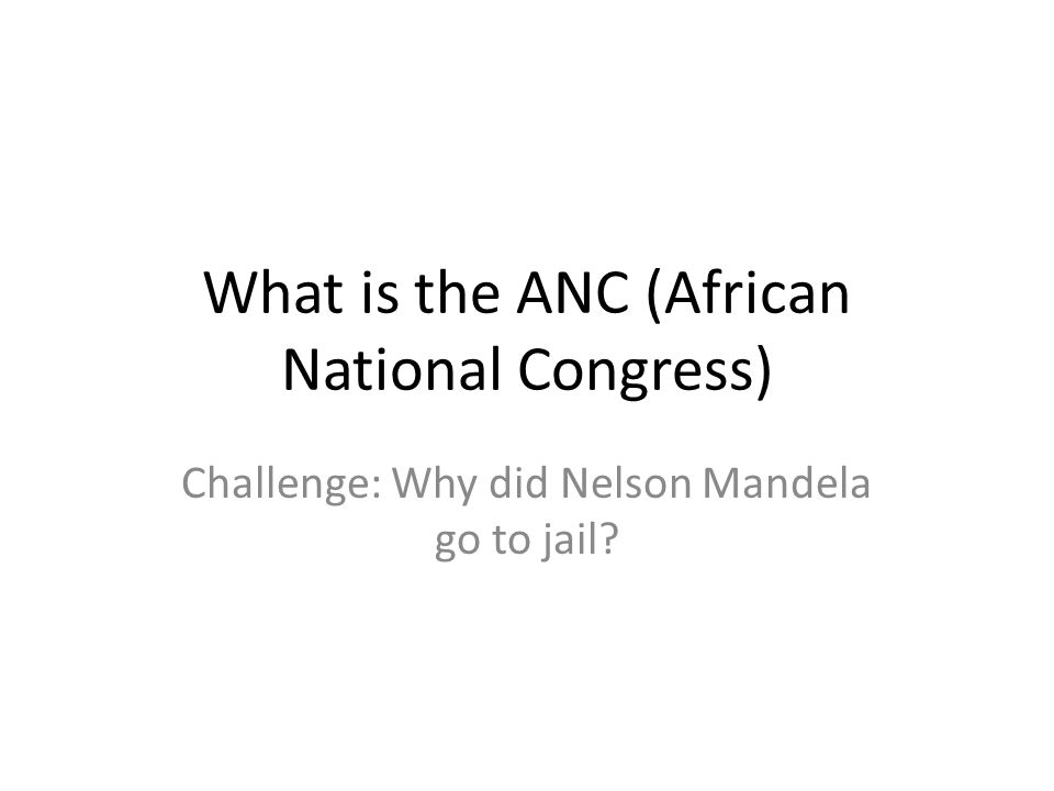 What is the ANC (African National Congress) Challenge: Why did Nelson Mandela go to jail