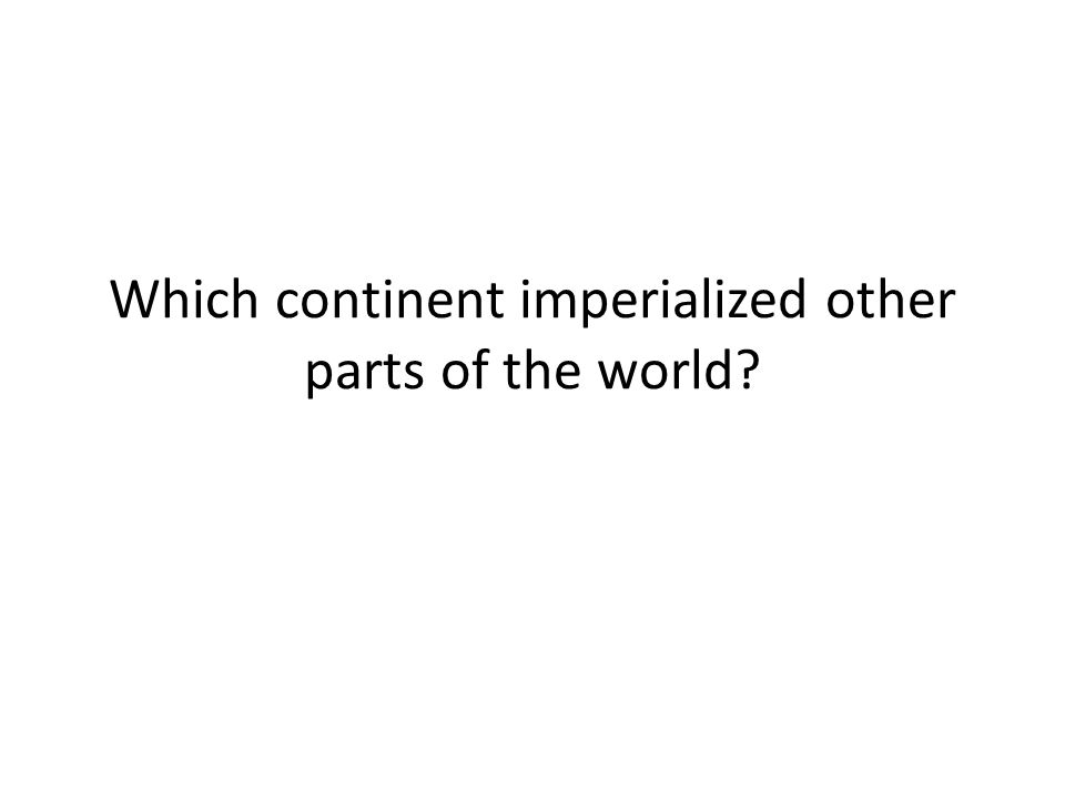 Which continent imperialized other parts of the world
