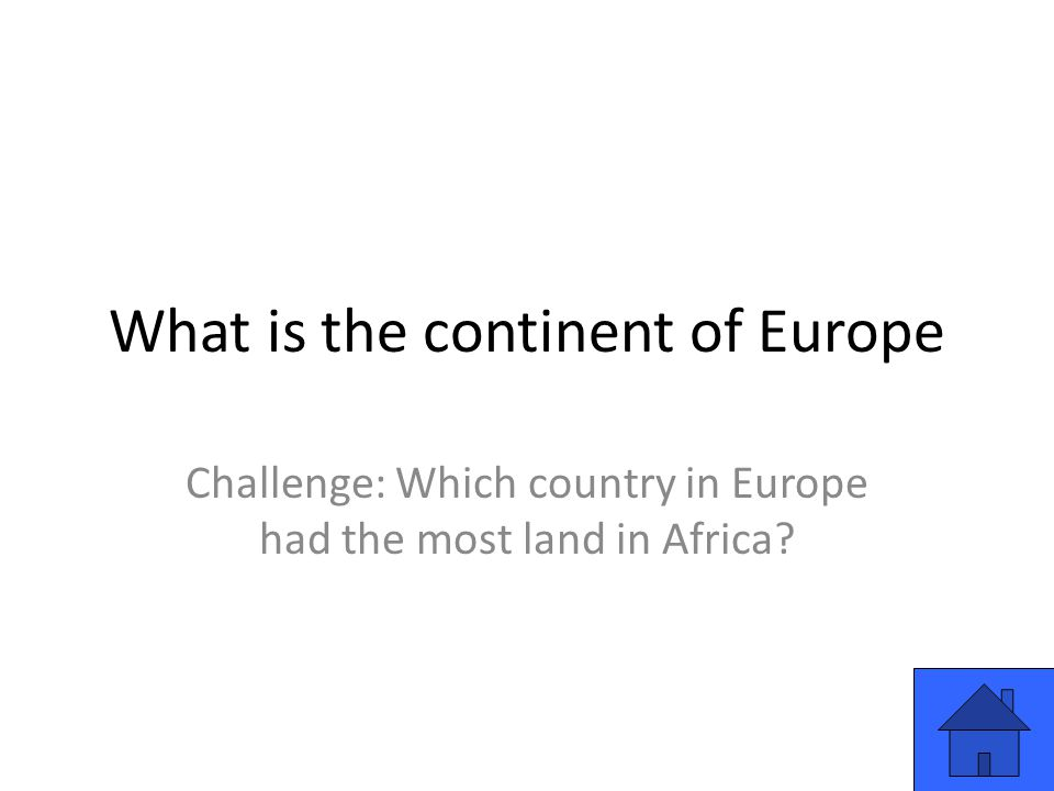 What is the continent of Europe Challenge: Which country in Europe had the most land in Africa