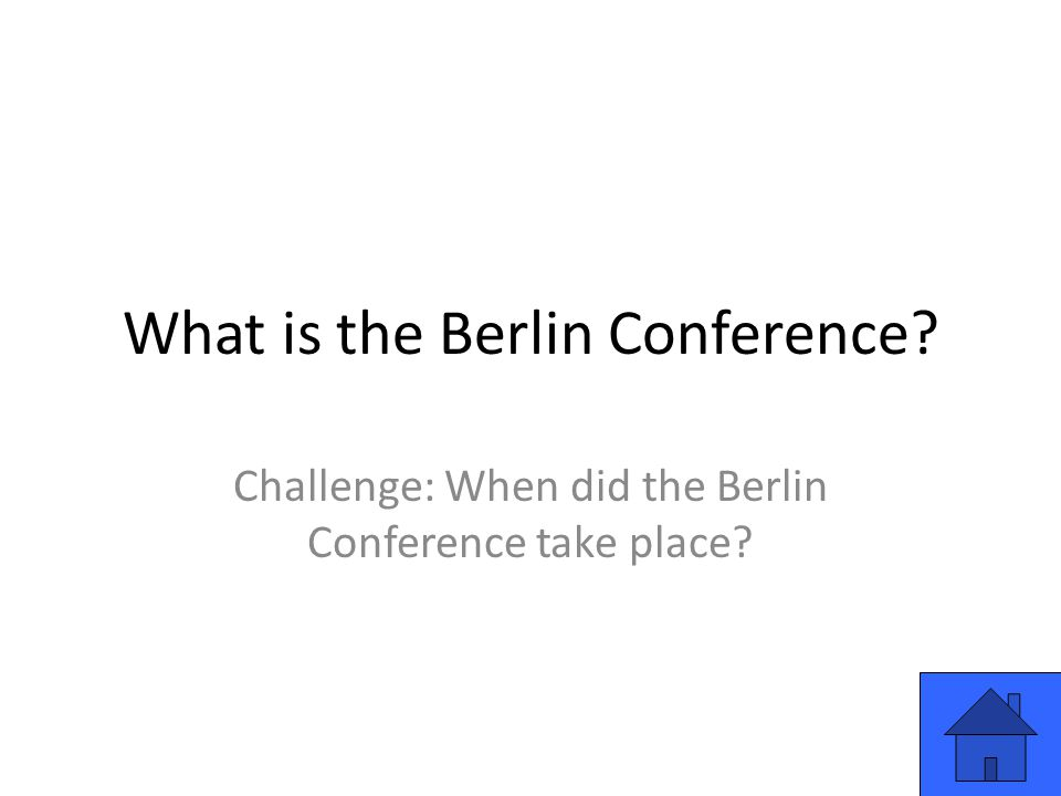 What is the Berlin Conference Challenge: When did the Berlin Conference take place