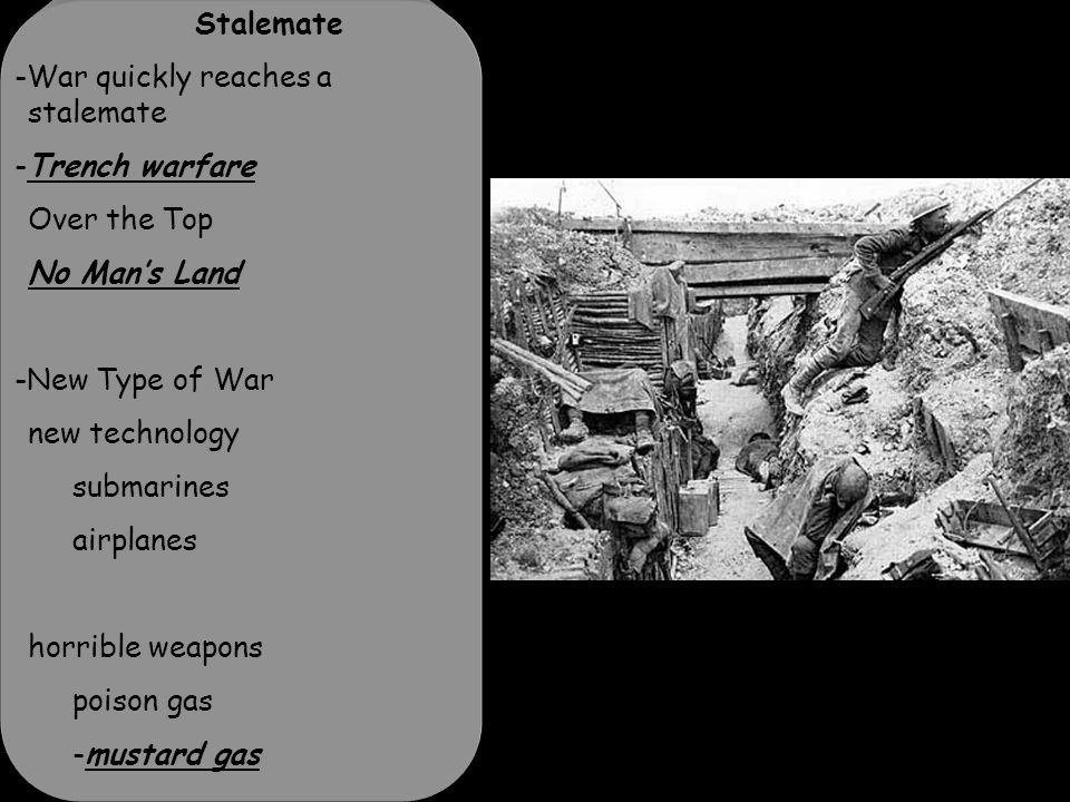 Stalemate -War quickly reaches a stalemate -Trench warfare Over the Top No Man's Land -New Type of War new technology submarines airplanes horrible weapons poison gas -mustard gas