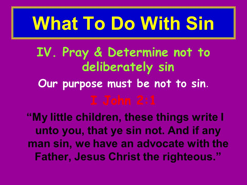 What To Do With Sin IV. Pray & Determine not to deliberately sin Our purpose must be not to sin.