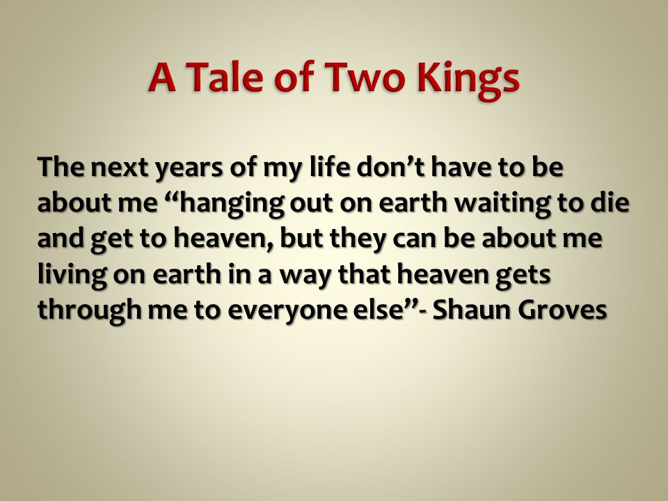 The next years of my life don't have to be about me hanging out on earth waiting to die and get to heaven, but they can be about me living on earth in a way that heaven gets through me to everyone else - Shaun Groves