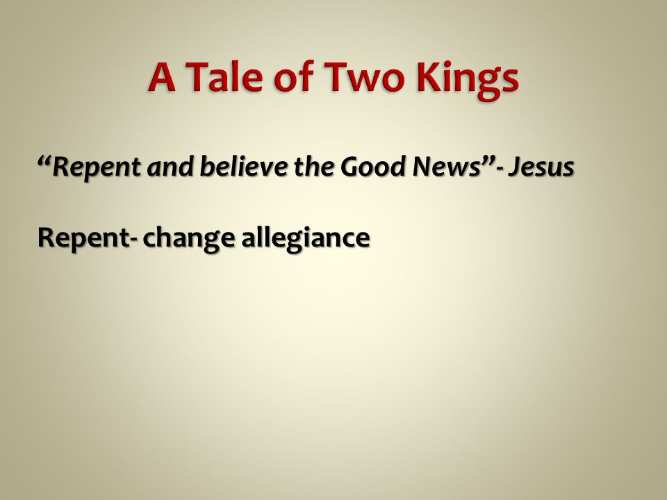 Repent and believe the Good News - Jesus Repent- change allegiance