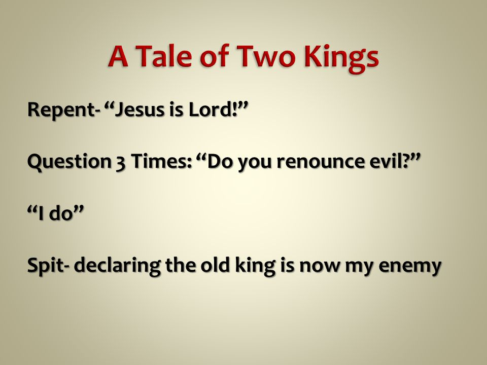 Repent- Jesus is Lord! Question 3 Times: Do you renounce evil I do Spit- declaring the old king is now my enemy