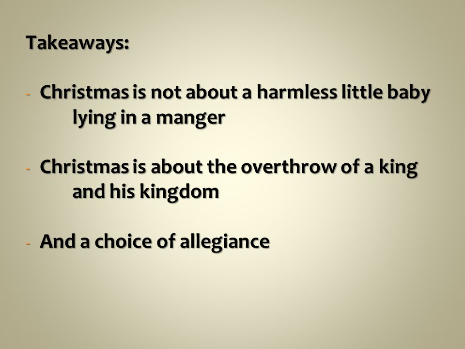 Takeaways: - Christmas is not about a harmless little baby lying in a manger - Christmas is about the overthrow of a king and his kingdom - And a choice of allegiance