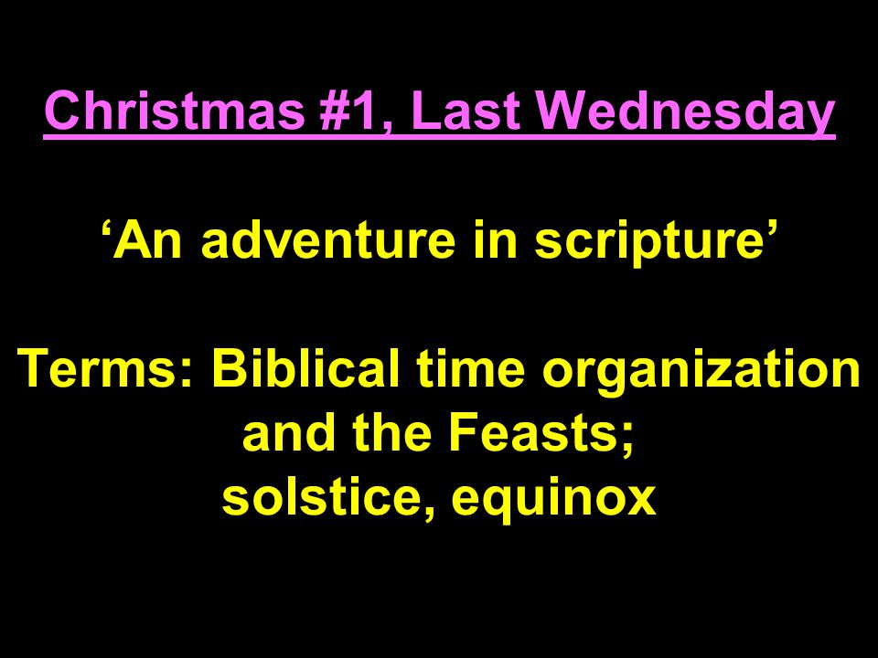 Christmas #1, Last Wednesday 'An adventure in scripture' Terms: Biblical time organization and the Feasts; solstice, equinox
