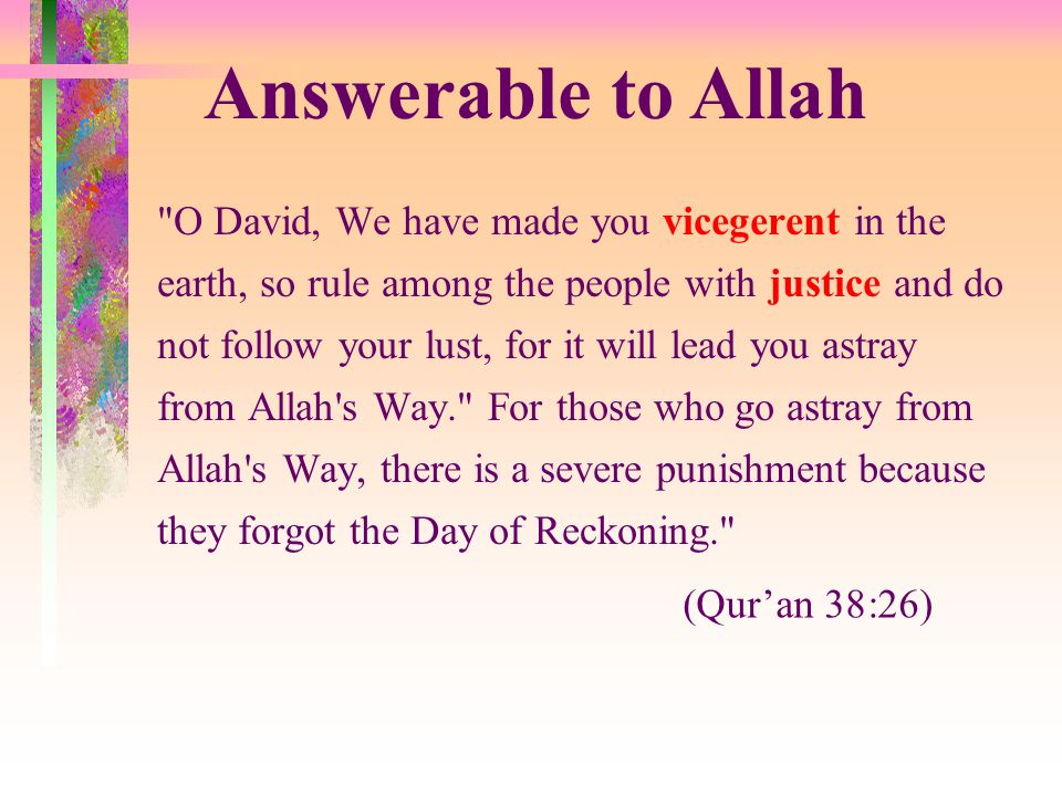 O David, We have made you vicegerent in the earth, so rule among the people with justice and do not follow your lust, for it will lead you astray from Allah s Way. For those who go astray from Allah s Way, there is a severe punishment because they forgot the Day of Reckoning. (Qur'an 38:26) Answerable to Allah