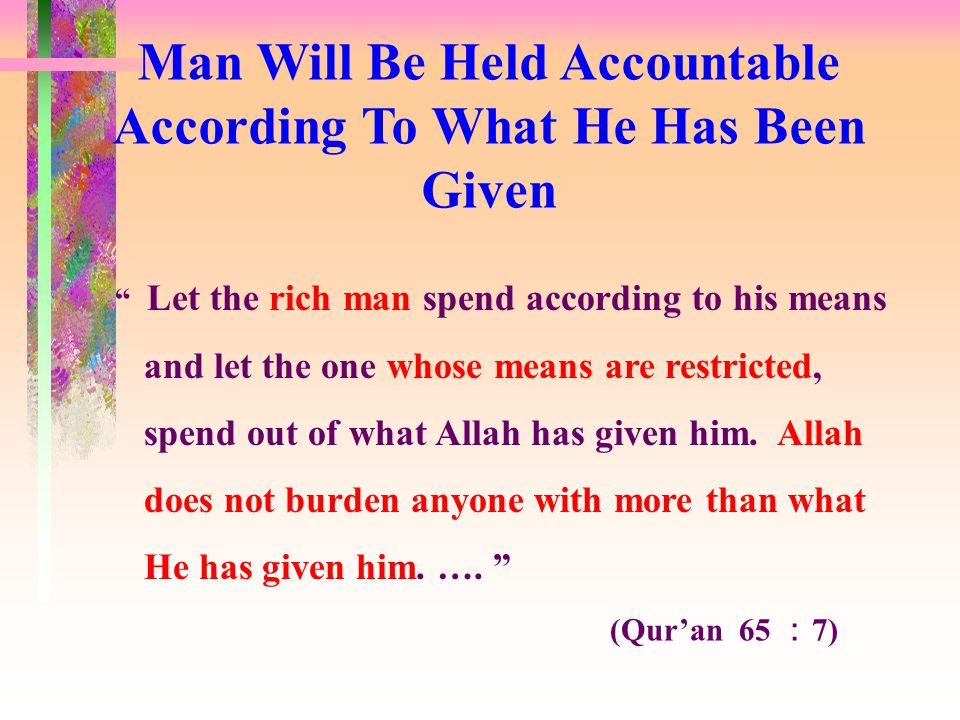 (Qur'an 65 : 7) Let the rich man spend according to his means and let the one whose means are restricted, spend out of what Allah has given him.