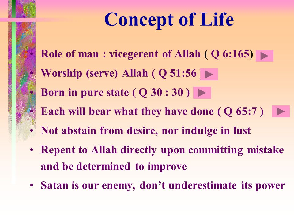 Concept of Life Role of man : vicegerent of Allah ( Q 6:165) Worship (serve) Allah ( Q 51:56 ) Born in pure state ( Q 30 : 30 ) Each will bear what they have done ( Q 65:7 ) Not abstain from desire, nor indulge in lust Repent to Allah directly upon committing mistake and be determined to improve Satan is our enemy, don't underestimate its power