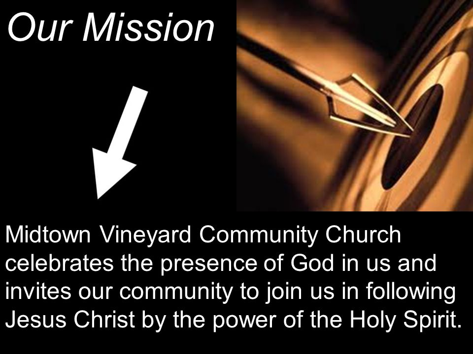 Our Mission Midtown Vineyard Community Church celebrates the presence of God in us and invites our community to join us in following Jesus Christ by the power of the Holy Spirit.