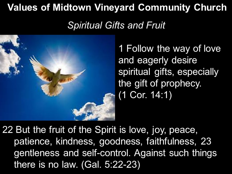 Values of Midtown Vineyard Community Church Spiritual Gifts and Fruit 1 Follow the way of love and eagerly desire spiritual gifts, especially the gift of prophecy.