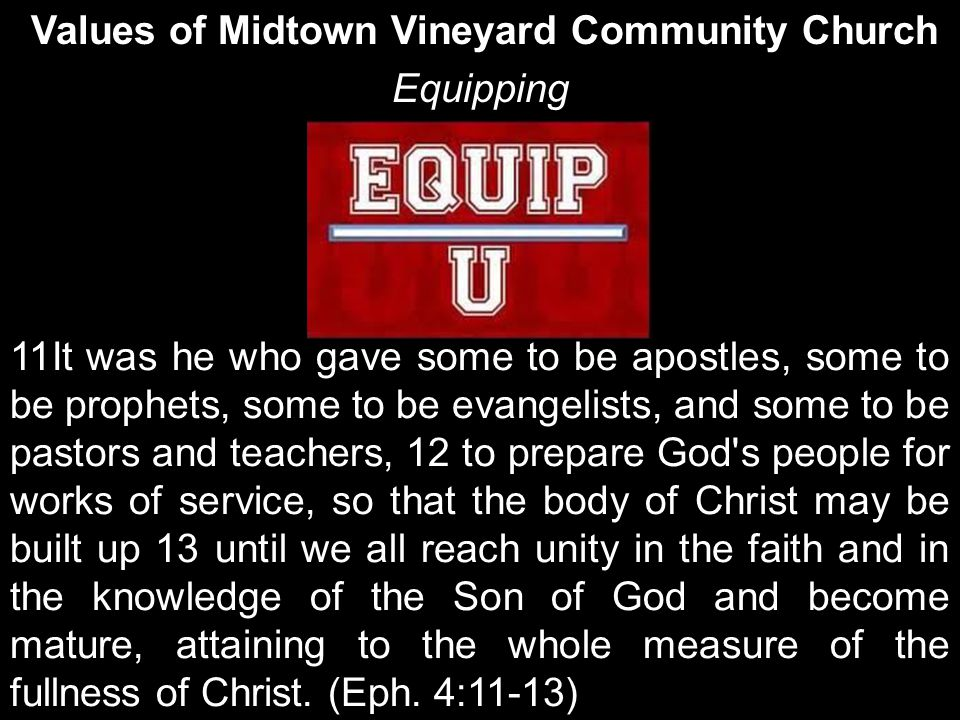 Values of Midtown Vineyard Community Church Equipping 11It was he who gave some to be apostles, some to be prophets, some to be evangelists, and some to be pastors and teachers, 12 to prepare God s people for works of service, so that the body of Christ may be built up 13 until we all reach unity in the faith and in the knowledge of the Son of God and become mature, attaining to the whole measure of the fullness of Christ.