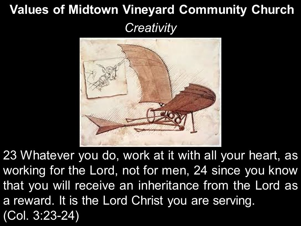 Values of Midtown Vineyard Community Church Creativity 23 Whatever you do, work at it with all your heart, as working for the Lord, not for men, 24 since you know that you will receive an inheritance from the Lord as a reward.