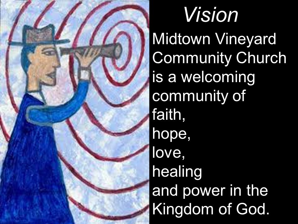 Vision Midtown Vineyard Community Church is a welcoming community of faith, hope, love, healing and power in the Kingdom of God.