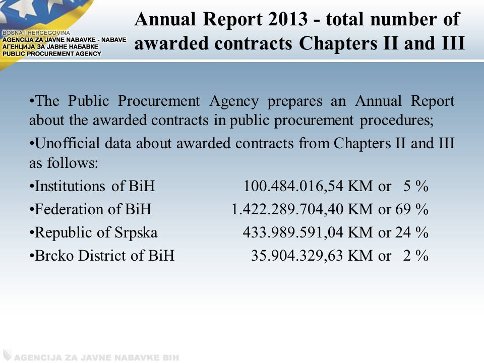 Annual Report total number of awarded contracts Chapters II and III The Public Procurement Agency prepares an Annual Report about the awarded contracts in public procurement procedures; Unofficial data about awarded contracts from Chapters II and III as follows: Institutions of BiH ,54 KM or 5 % Federation of BiH ,40 KM or 69 % Republic of Srpska ,04 KM or 24 % Brcko District of BiH ,63 KM or 2 %