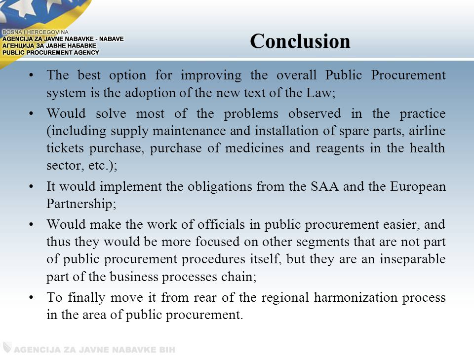 Conclusion The best option for improving the overall Public Procurement system is the adoption of the new text of the Law; Would solve most of the problems observed in the practice (including supply maintenance and installation of spare parts, airline tickets purchase, purchase of medicines and reagents in the health sector, etc.); It would implement the obligations from the SAA and the European Partnership; Would make the work of officials in public procurement easier, and thus they would be more focused on other segments that are not part of public procurement procedures itself, but they are an inseparable part of the business processes chain; To finally move it from rear of the regional harmonization process in the area of ​​ public procurement.