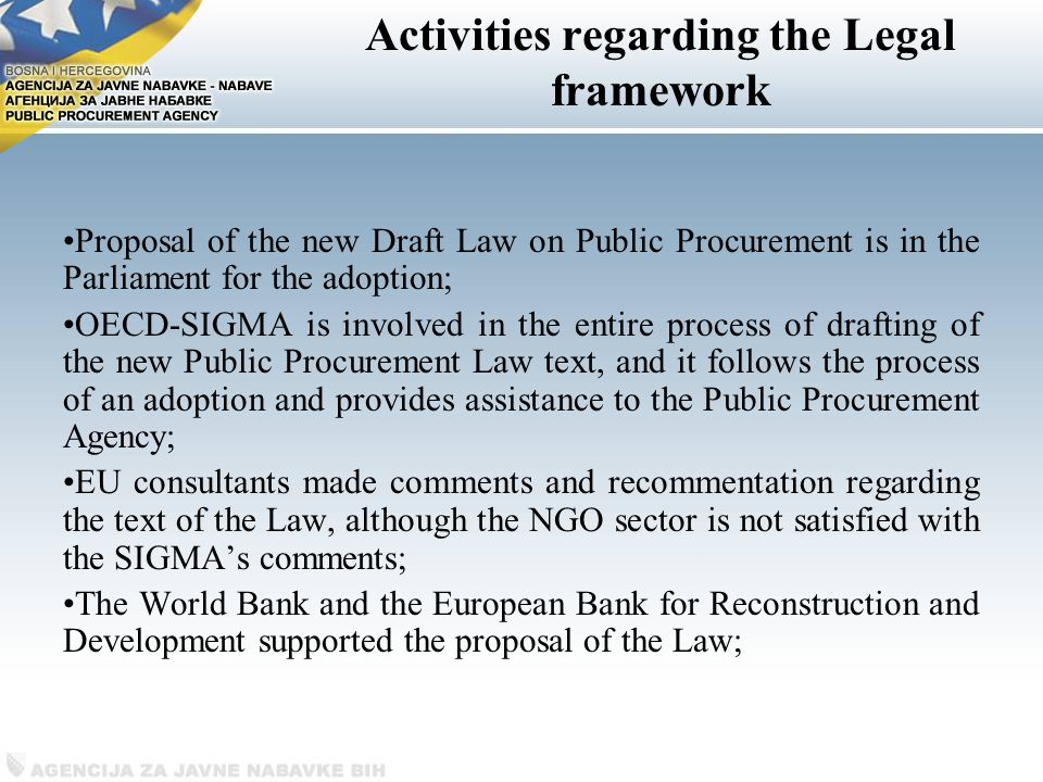 Activities regarding the Legal framework Proposal of the new Draft Law on Public Procurement is in the Parliament for the adoption; OECD-SIGMA is involved in the entire process of drafting of the new Public Procurement Law text, and it follows the process of an adoption and provides assistance to the Public Procurement Agency; EU consultants made comments and recommentation regarding the text of the Law, although the NGO sector is not satisfied with the SIGMA's comments; The World Bank and the European Bank for Reconstruction and Development supported the proposal of the Law;