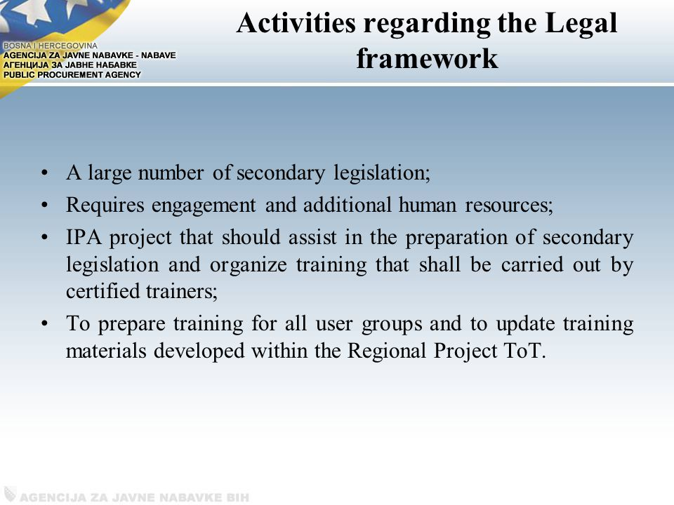 Activities regarding the Legal framework A large number of secondary legislation; Requires engagement and additional human resources; IPA project that should assist in the preparation of secondary legislation and organize training that shall be carried out by certified trainers; To prepare training for all user groups and to update training materials developed within the Regional Project ToT.