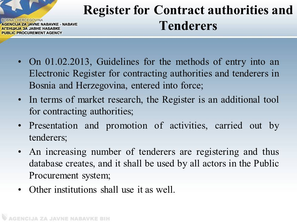 Register for Contract authorities and Tenderers On , Guidelines for the methods of entry into an Electronic Register for contracting authorities and tenderers in Bosnia and Herzegovina, entered into force; In terms of market research, the Register is an additional tool for contracting authorities; Presentation and promotion of activities, carried out by tenderers; An increasing number of tenderers are registering and thus database creates, and it shall be used by all actors in the Public Procurement system; Other institutions shall use it as well.
