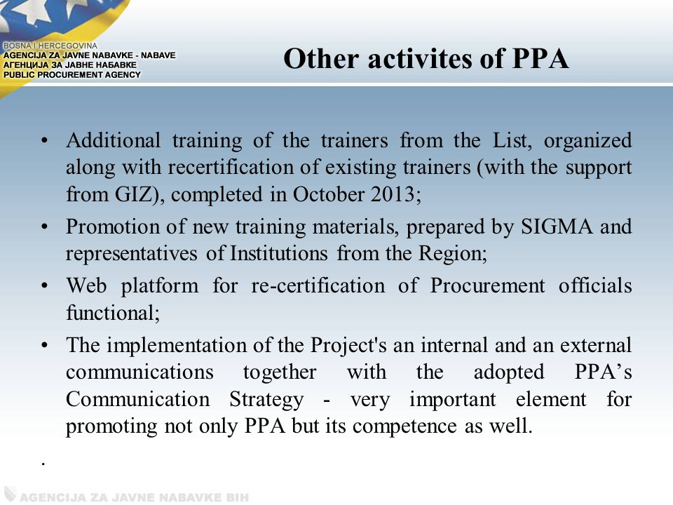 Other activites of PPA Additional training of the trainers from the List, organized along with recertification of existing trainers (with the support from GIZ), completed in October 2013; Promotion of new training materials, prepared by SIGMA and representatives of Institutions from the Region; Web platform for re-certification of Procurement officials functional; The implementation of the Project s an internal and an external communications together with the adopted PPA's Communication Strategy - very important element for promoting not only PPA but its competence as well..