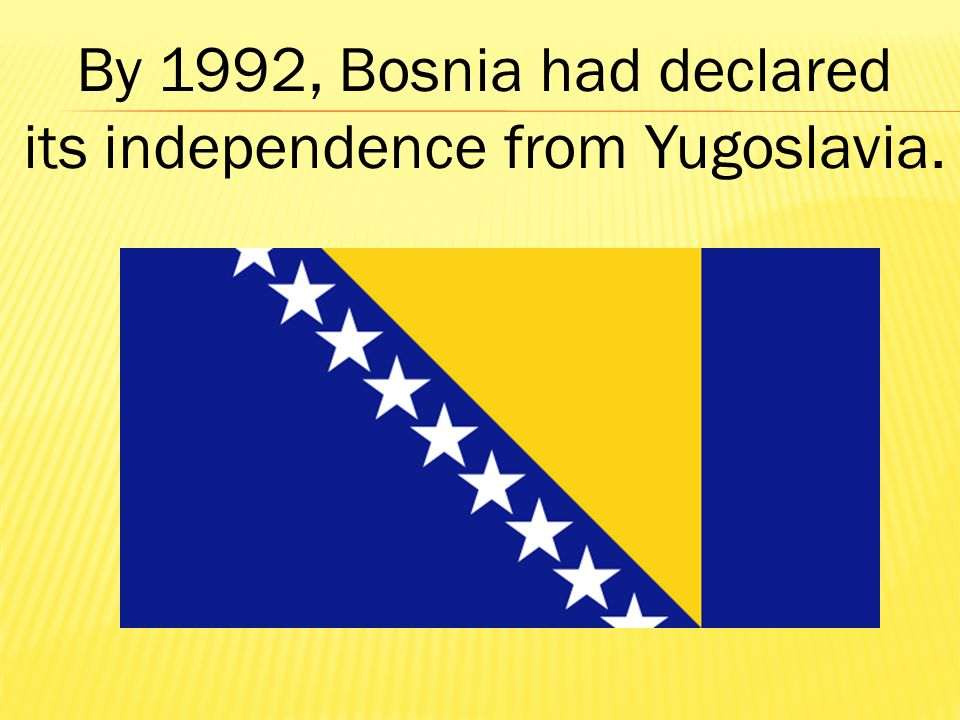 By 1992, Bosnia had declared its independence from Yugoslavia.