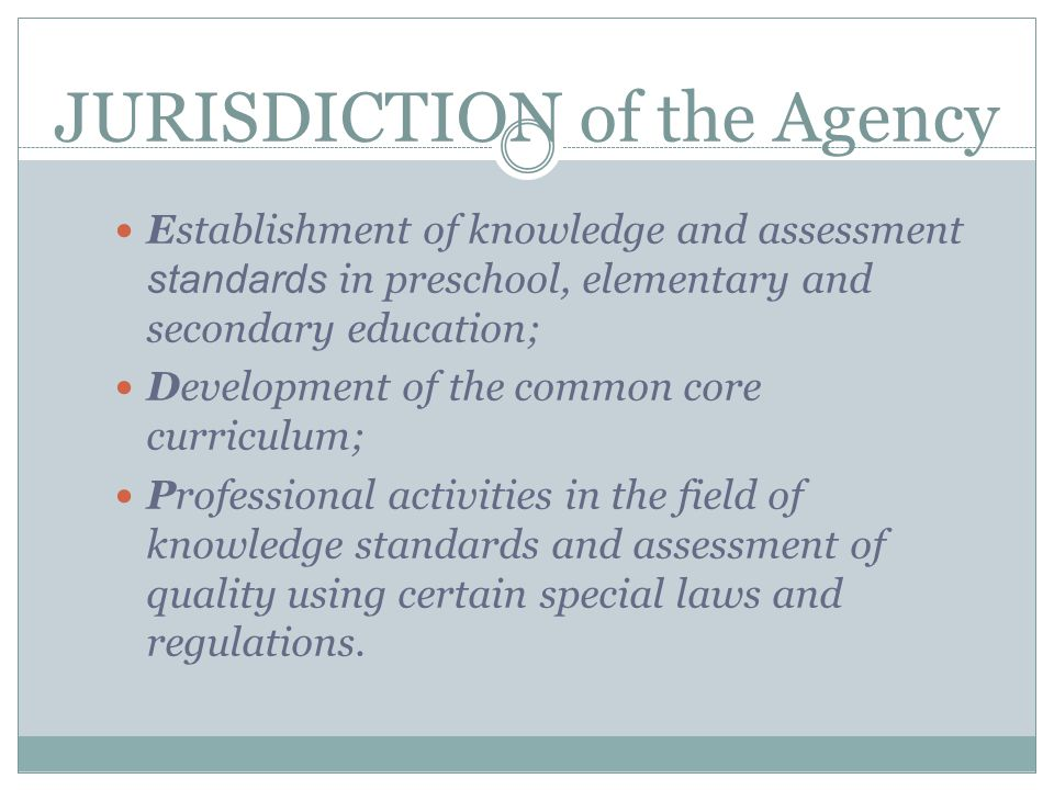 JURISDICTION of the Agency Establishment of knowledge and assessment standards in preschool, elementary and secondary education; Development of the common core curriculum; Professional activities in the field of knowledge standards and assessment of quality using certain special laws and regulations.